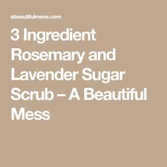 3 Ingredient Rosemary and Lavender Sugar Scrub – A Beautiful Mess