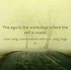 The ego is the workshop where the self is made. ~Carl Jung, Conversations with C.G. Jung, Page 35.