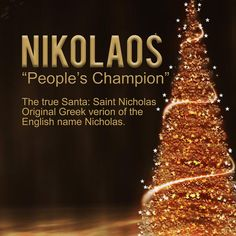 "Meaning of the name Nikolaos: ""People's Champion"". The real man behind Santa Clause is Saint Nicholas, also called Nikolaos of Myra or Nicholas of Bari.  Obeying Jesus' words to ""sell what you own and give the money to the poor,"" Nicholas used his whole, large inheritance to assist the needy, the sick, and the suffering. He dedicated his life to serving God, which is where the legend of Santa Clause comes from. So many variations, Nicholas (English), Nikos (Greek), Niklaus (German), Nicolao…"