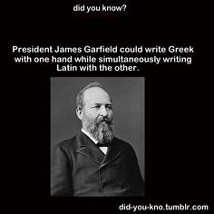INTELLIGENT:  President James Garfield (in 1881) could write Greek with one hand while simultaneously writing Latin with the other.