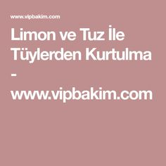 Limon ve Tuz İle Tüylerden Kurtulma - www.vipbakim.com