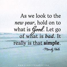 As we look to the new year, hold on to what is good. Let go of what is bad. It really is that simple. - Mandy Hale