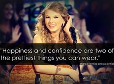 """Taylor swift quotes-""""Happiness and confidence are two of the prettiest things you can wear."""""""