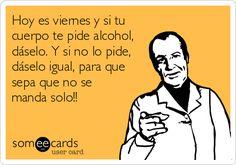 Hoy es viernes y si tu cuerpo te pide alcohol, dáselo. Y si no lo pide, dáselo igual, para que sepa que no se manda solo!!