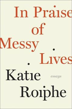 In Praise of Messy Lives, by Katie Roiphe Photo: The Dial Press / SF