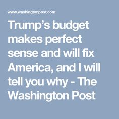 Trump's budget makes perfect sense and will fix America, and I will tell you why - The Washington Post