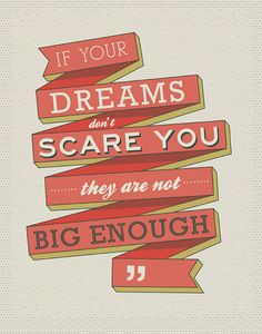 if your dreams don't scare you...they aren't big enough!