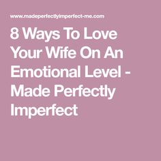 8 Ways To Love Your Wife On An Emotional Level - Made Perfectly Imperfect