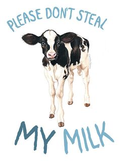 Milk is meant for baby cows, not humans. Don't steal what isn't yours. Be vegan. Respect others. (Artwork: camillanarea.tumblr.com)