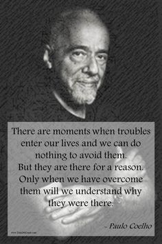 """Inspirational Quote of the day: Paulo Coelho """"There are Moments when troubles enter our lives and we can do nothing to avoid them. But they are there for one Reason. Only when we have overcome them will we understand why they were there"""""""