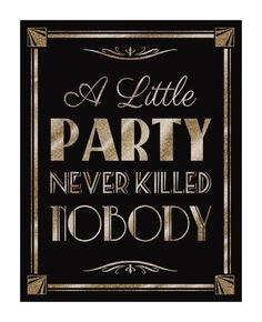 Printable A LITTLE PARTY never killed NOBODY-Art Deco Great Gatsby 1920's theme-instant download digital file--black and glitter gold by PSPrintables on Etsy https://www.etsy.com/listing/208580858/printable-a-little-party-never-killed