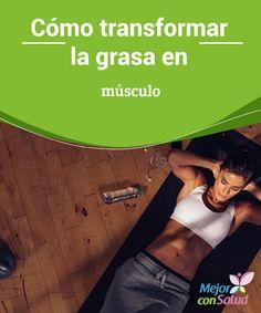 Cómo transformar la grasa en músculo Muchos se preguntan cómo transformar la grasa en músculo a través del ejercicio pero no tienen en cuenta la dieta y el metabolismo.