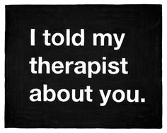 Heyyyy this sounds familiar..but its the other way around. She told her therapist about me.. o.o