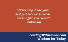 """Never stop doing your best just because someone doesn't give you credit."" – Unknown (Lee Ellis and Leading with Honor Wisdom for Today)"