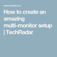 How to create an amazing multi-monitor setup   TechRadar