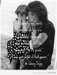 """My daughter was asked by a little old lady in a London hotel restaurant what her daddy did - she answered, 'He's a pirate.' - I was very proud of that answer."" -- Johnny Depp"