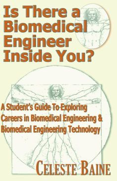 Is There a Biomedical Engineer Inside You?: A Student's Guide to Exploring Careers in Biomedical Engineering & Biomedical Engineering Technology by Celeste Baine. $3.29. Author: Celeste Baine. 29 pages