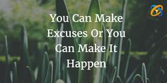 You Can #Make #Excuses Or You Can #Make It #Happen