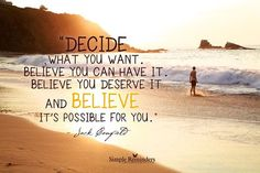 Decide what You want. Believe You can have it. Believe You deserve it and Believe it's possible for You. ~ Jack Canfield . . . . . . . simple as that!
