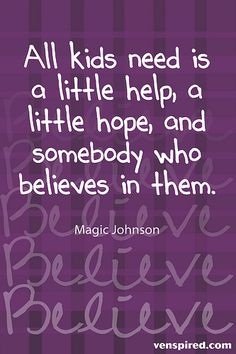 All kids need is a little help, a little hope, and somebody who believes in them.  Magic Johnson