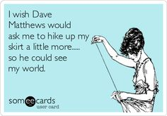 I wish Dave Matthews would ask me to hike up my skirt a little more..... so he could see my world.