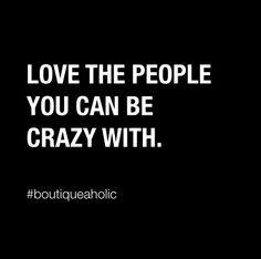 Love the people you can be crazy with