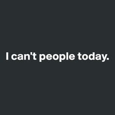 I can't people today - most days actually!!