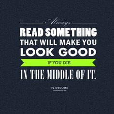"""""""Always read something that will make you look good if you die in the middle of it."""" ― P.J. O'Rourke"""