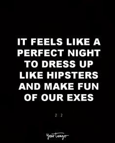 """""""It feels like a perfect night to dress up like hipsters and make fun of our exes."""" — 22"""