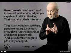 Words of wisdom from the late George Carlin. I would modify it a little and specify that governments dominated by elite interests don't want well informed, well educated people capable of critical thinking. George Carlin, Great Quotes, Me Quotes, Inspirational Quotes, Quote Meme, Quotes Images, The Words, Calling All Angels, Word Of Wisdom