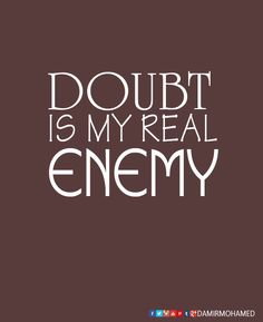 Doubt is my real enemy!