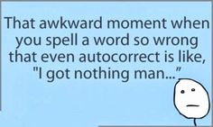 "That awkward moment when you spell a word so wrong that even autocorrect is like, ""I got nothing man ..."""