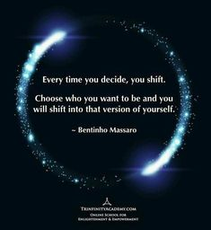 """Decide & Shift: Ways to Better Health. """"Every time you decide, you shift. Choose who you want to be and you will shift into that version of yourself"""" Bentinho Massaro   Life As The Universe #Manifestation #shift #shifts #inspirational Wisdom Quotes, Spiritual Quotes, Life Quotes, Spiritual Power, Great Quotes, Inspirational Quotes, Motivational Quotes, Self Improvement, Good Advice"""