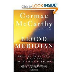 """Blood Meridian by Cormac McCarthy  (The review says: """"Imagine the imagery of Sam Peckinpah and Heironymus Bosch as written by William Faulkner, and you'll have just an inkling of this novel's power.""""  Enough said.)"""