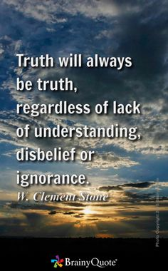 Truth will always be truth, regardless of lack of understanding, disbelief or ignorance. - W. Clement Stone
