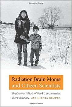 Radiation Brain Moms and Citizen Scientists: The Gender Politics of Food Contamination after Fukushima (Aya Hirata Kimura) / HV623 2011.F85 K56 2016 / http://catalog.wrlc.org/cgi-bin/Pwebrecon.cgi?BBID=16441942
