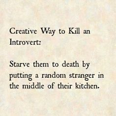 Creative Way To Kill An Introvert...i HATE having strangers in my house.  let's face it, i hate having friends in my house!