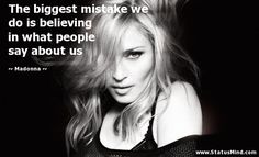 The biggest mistake we do is believing in what people say about us - Madonna Quotes - StatusMind.com