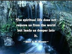 The spiritual life does not remove us from the world, but leads us deeper into it.