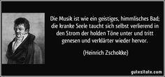 Die Musik ist wie ein geistiges, himmlisches Bad; die kranke Seele taucht sich selbst verlierend in den Strom der holden Töne unter und tritt genesen und verklärter wieder hervor. (Heinrich Zschokke)