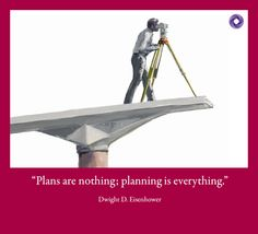"""""""Plans are nothing; planning is everything."""" Dwight D. Eisenhower"""
