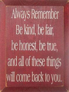Always remember be kind, be fair, be honest, be true, and all of these things will come back to you.   #LifeMakeover  http://makeovercoaching.com/