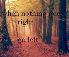 when nothing goes right, go left :)