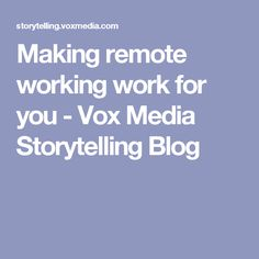 Making remote working work for you - Vox Media Storytelling Blog