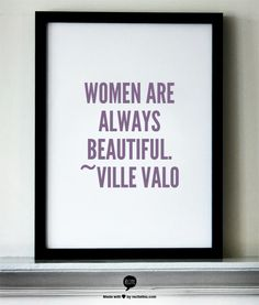Women are always beautiful. ~Ville Valo