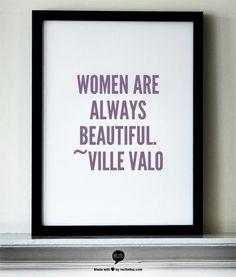 Women are always beautiful. ~Ville Valo