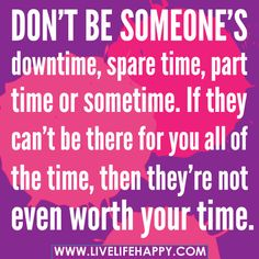 Don't be someone's downtime, spare time, part time or sometime. If they can't be there for you all of the time, then they're not even worth your time. ~ deeplifequotes