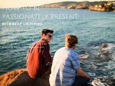 A new blogpost on how to be passionately present and a deeper listener.