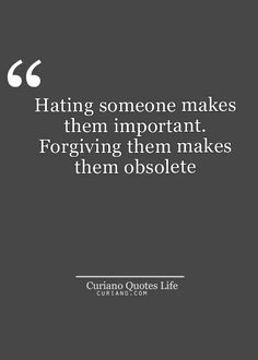 Hating someone makes them important. Forgiving them makes them obsolete.