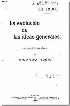 La evolución de las ideas generales / Th. Ribot ; traducción española de Ricardo Rubio. - . Madrid : Librería de Victoriano Suárez : Librería de Fernado Fé, 1899.